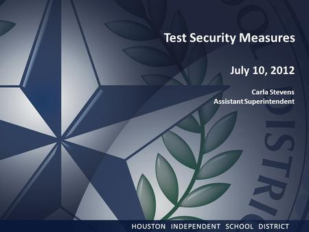 1 HOUSTON INDEPENDENT SCHOOL DISTRICT Test Security Measures July 10, 2012 Carla Stevens Assistant Superintendent.