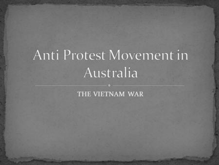 THE VIETNAM WAR. By 1970, the Vietnam War had become the longest war in which Australia had ever been involved. The anti-war movement had grown from small.