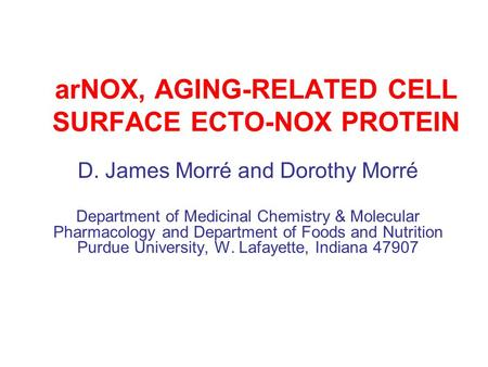 ArNOX, AGING-RELATED CELL SURFACE ECTO-NOX PROTEIN D. James Morré and Dorothy Morré Department of Medicinal Chemistry & Molecular Pharmacology and Department.