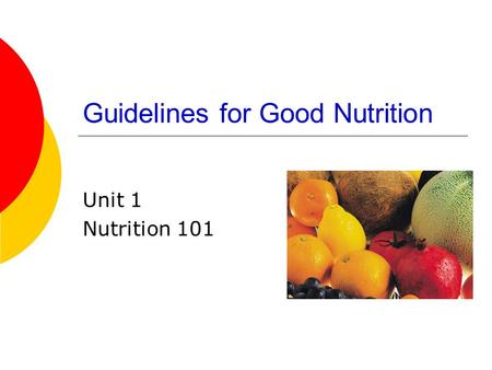 Guidelines for Good Nutrition Unit 1 Nutrition 101.
