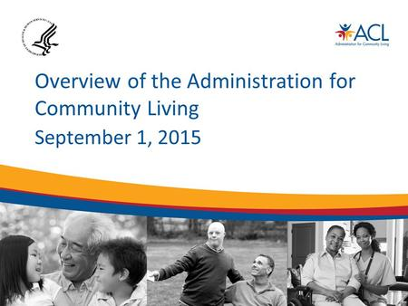 Overview of the Administration for Community Living September 1, 2015.