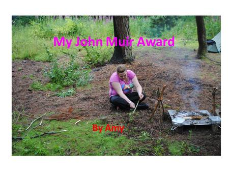 My John Muir Award By Amy. The John Muir Award The John Muir Award is about helping the environment and also discovering and exploring new places. The.