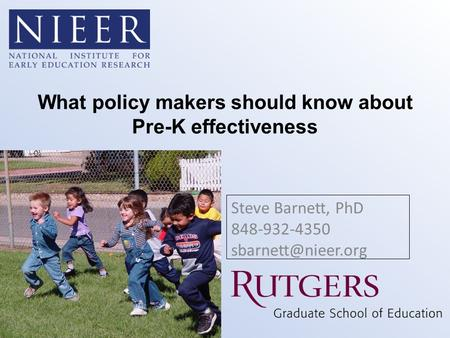 What policy makers should know about Pre-K effectiveness Steve Barnett, PhD 848-932-4350