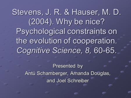 Presented by Antú Schamberger, Amanda Douglas, and Joel Schreiber Stevens, J. R. & Hauser, M. D. (2004). Why be nice? Psychological constraints on the.