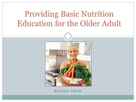 SELINA CHAN Providing Basic Nutrition Education for the Older Adult.