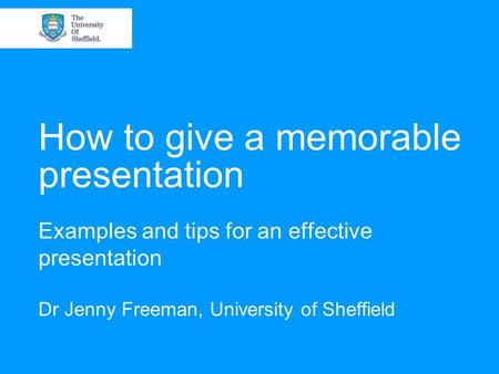 How to give a memorable presentation Examples and tips for an effective presentation Dr Jenny Freeman, University of Sheffield.