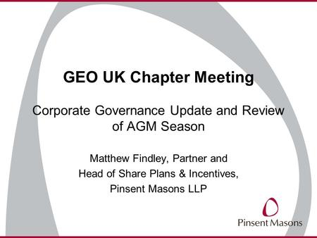 GEO UK Chapter Meeting Corporate Governance Update and Review of AGM Season Matthew Findley, Partner and Head of Share Plans & Incentives, Pinsent Masons.