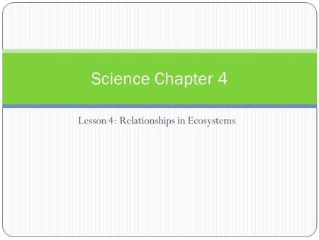 Lesson 4: Relationships in Ecosystems Science Chapter 4.