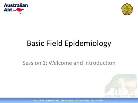 AUSTRALIA INDONESIA PARTNERSHIP FOR EMERGING INFECTIOUS DISEASES Basic Field Epidemiology Session 1: Welcome and introduction.