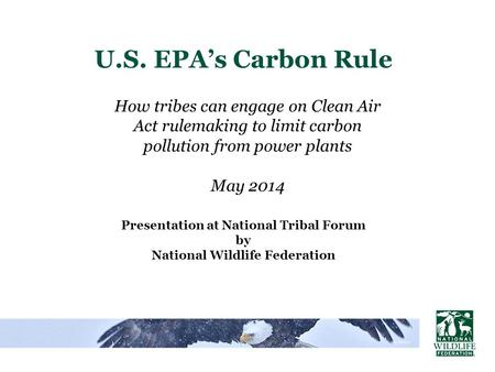 U.S. EPA's Carbon Rule Presentation at National Tribal Forum by National Wildlife Federation How tribes can engage on Clean Air Act rulemaking to limit.