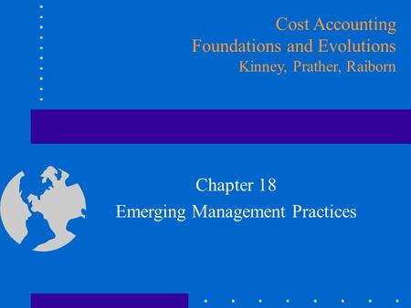 Chapter 18 Emerging Management Practices Cost Accounting Foundations and Evolutions Kinney, Prather, Raiborn.