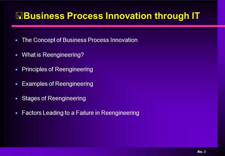 No. 0  Business Process Innovation through IT ● The Concept of Business Process Innovation ● What is Reengineering? ● Principles of Reengineering ● Examples.