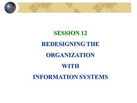 SESSION 12 REDESIGNING THE ORGANIZATIONWITH INFORMATION SYSTEMS.