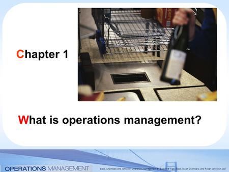 Slack, Chambers and Johnston, Operations Management 5 th Edition © Nigel Slack, Stuart Chambers, and Robert Johnston 2007 Chapter 1 What is operations.