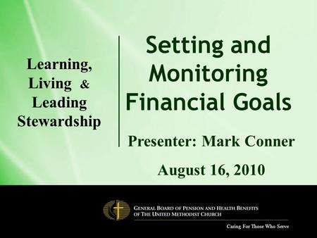 Caring For Those Who Serve Setting and Monitoring Financial Goals Presenter: Mark Conner August 16, 2010 Learning, Living & Leading Stewardship.