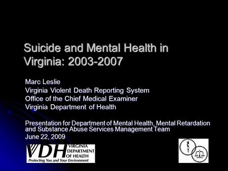 Suicide and Mental Health in Virginia: 2003-2007 Marc Leslie Virginia Violent Death Reporting System Office of the Chief Medical Examiner Virginia Department.