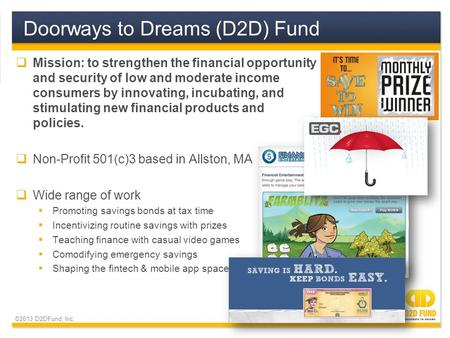 ©2013 D2DFund, Inc.  Mission: to strengthen the financial opportunity and security of low and moderate income consumers by innovating, incubating, and.