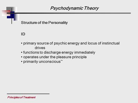 Principles of Treatment Structure of the Personality ID primary source of psychic energy and locus of instinctual drives functions to discharge energy.