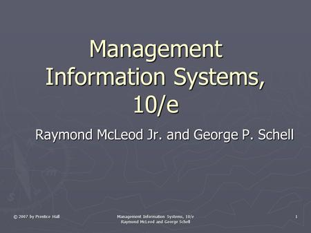 © 2007 by Prentice Hall Management Information Systems, 10/e Raymond McLeod and George Schell 1 Management Information Systems, 10/e Raymond McLeod Jr.