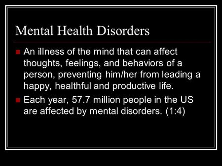 Mental Health Disorders An illness of the mind that can affect thoughts, feelings, and behaviors of a person, preventing him/her from leading a happy,