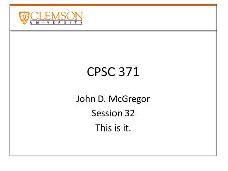 CPSC 371 John D. McGregor Session 32 This is it..