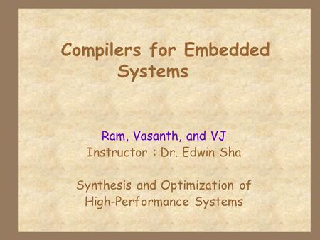 Compilers for Embedded Systems Ram, Vasanth, and VJ Instructor : Dr. Edwin Sha Synthesis and Optimization of High-Performance Systems.