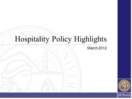 Hospitality Policy Highlights March 2012. 2 Implementation The newly revised and updated SFSU Hospitality Policy and Procedures will be in effect for.