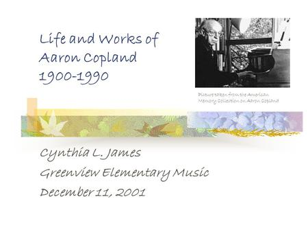 Life and Works of Aaron Copland 1900-1990 Cynthia L. James Greenview Elementary Music December 11, 2001 Picture taken from the American Memory Collection.