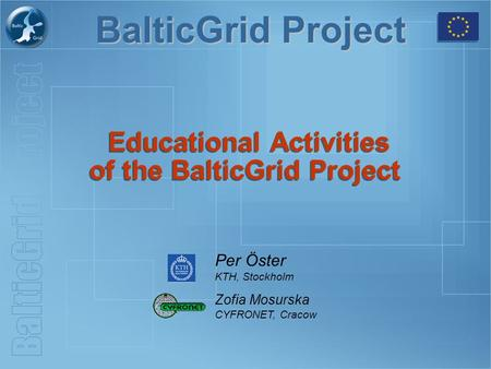BalticGrid Project Educational Activities of the BalticGrid Project Per Öster KTH, Stockholm Zofia Mosurska CYFRONET, Cracow.