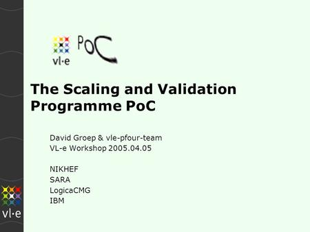 The Scaling and Validation Programme PoC David Groep & vle-pfour-team VL-e Workshop 2005.04.05 NIKHEF SARA LogicaCMG IBM.