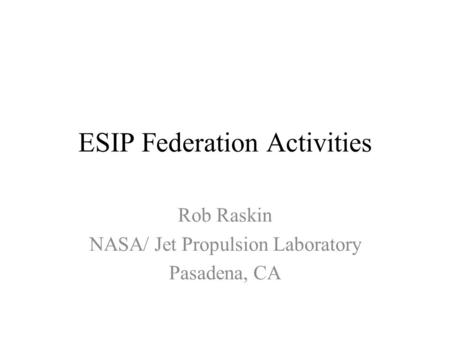 ESIP Federation Activities Rob Raskin NASA/ Jet Propulsion Laboratory Pasadena, CA.