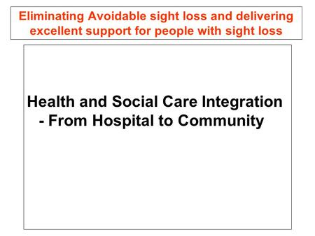 Eliminating Avoidable sight loss and delivering excellent support for people with sight loss Health and Social Care Integration - From Hospital to Community.
