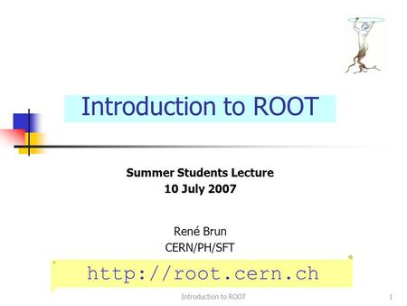 Introduction to ROOT1 Summer Students Lecture 10 July 2007 Ren é Brun CERN/PH/SFT Introduction to ROOT