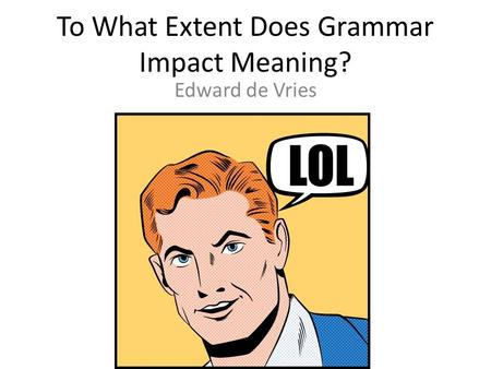 To What Extent Does Grammar Impact Meaning? Edward de Vries.