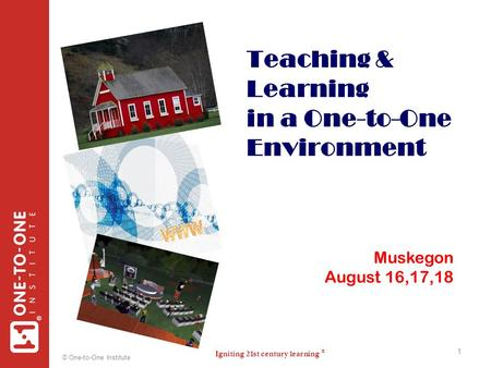 Igniting 21st century learning ® ® © One-to-One Institute 1 Teaching & Learning in a One-to-One Environment 1 Muskegon August 16,17,18.
