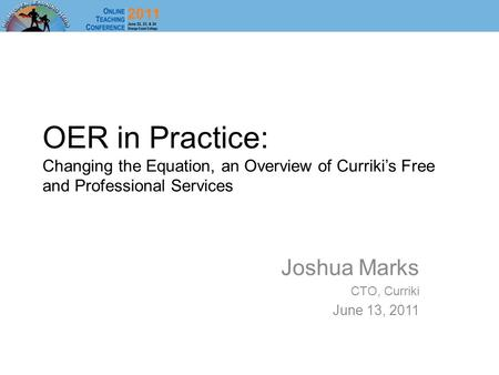 OER in Practice: Changing the Equation, an Overview of Curriki's Free and Professional Services Joshua Marks CTO, Curriki June 13, 2011.