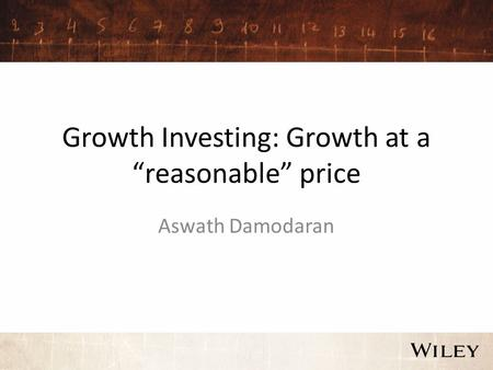 "Growth Investing: Growth at a ""reasonable"" price Aswath Damodaran."
