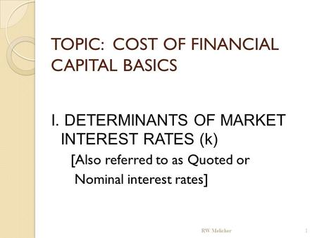 TOPIC: COST OF FINANCIAL CAPITAL BASICS I. DETERMINANTS OF MARKET INTEREST RATES (k) [Also referred to as Quoted or Nominal interest rates] RW Melicher.