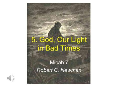 5. God, Our Light in Bad Times Micah 7 Robert C. Newman.
