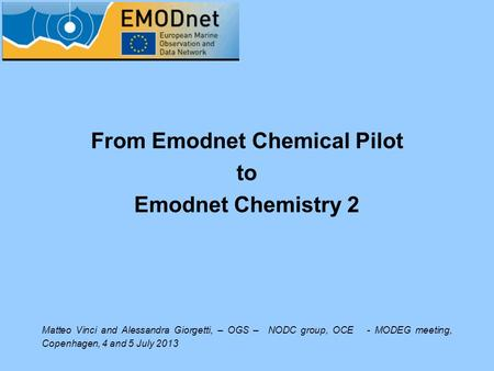 From Emodnet Chemical Pilot to Emodnet Chemistry 2 Matteo Vinci and Alessandra Giorgetti, – OGS – NODC group, OCE - MODEG meeting, Copenhagen, 4 and 5.