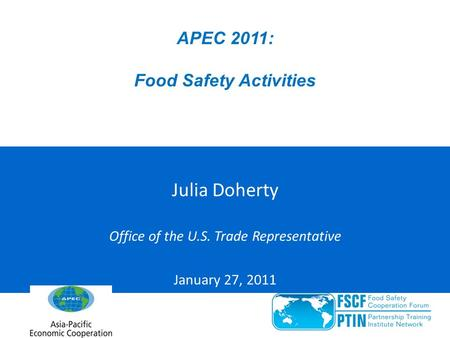 APEC 2011: Food Safety Activities Julia Doherty Office of the U.S. Trade Representative January 27, 2011.