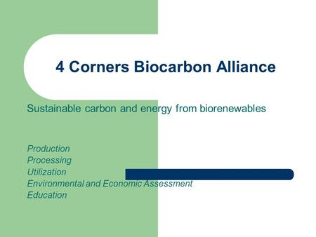 4 Corners Biocarbon Alliance Sustainable carbon and energy from biorenewables Production Processing Utilization Environmental and Economic Assessment Education.