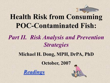 Health Risk from Consuming POC-Contaminated Fish: Part II. Risk Analysis and Prevention Strategies Michael H. Dong, MPH, DrPA, PhD October, 2007 Readings.