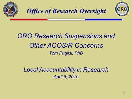 Office of Research Oversight 1 ORO Research Suspensions and Other ACOS/R Concerns Tom Puglisi, PhD Local Accountability in Research April 8, 2010.