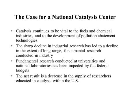 The Case for a National Catalysis Center Catalysis continues to be vital to the fuels and chemical industries, and to the development of pollution abatement.