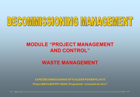 "MODULE ""PROJECT MANAGEMENT AND CONTROL"" WASTE MANAGEMENT SAFE DECOMMISSIONING OF NUCLEAR POWER PLANTS Project BG/04/B/F/PP-166005, Programme ""Leonardo."