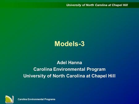 University of North Carolina at Chapel Hill Carolina Environmental Programs Models-3 Adel Hanna Carolina Environmental Program University of North Carolina.