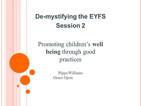 De-mystifying the EYFS Session 2 Promoting children's well being through good practices Pippa Williams Grace Opon.