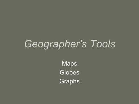 Geographer's Tools Maps Globes Graphs. Organization The grid that covers a globe is made of lines that run east to west and north to south. –Lines of.