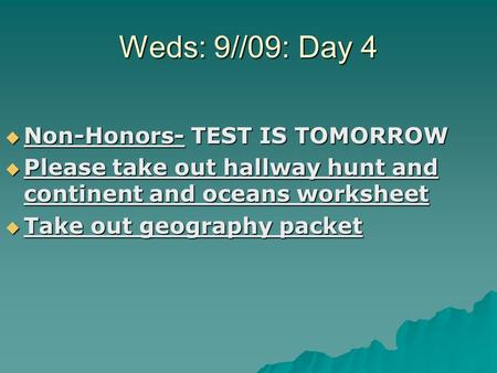 Weds: 9//09: Day 4  Non-Honors- TEST IS TOMORROW  Please take out hallway hunt and continent and oceans worksheet  Take out geography packet.